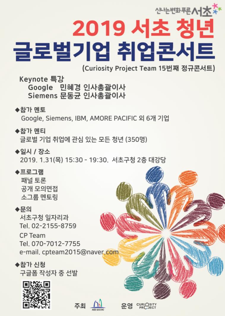 신나는변화푸른서초2019 서초청년 글로벌기업 취업콘서트(Curiosity Project Team 15번째 정규콘서트)Keynote특강Google 민헤경 인사총괄이사Siements 문동균 인사총괄이사참가멘토 : Google, Siemens,IBM,AMORE PACIFIC 외 6개 기업참가멘티 : 글로벌 기업 취업에 관심 있는 모든 청년(350명)일시/장소 : 2019.1.31(목) 15:30 ~ 19:30 서초구청 2층 대강당프로그램 : 패널토론, 공개모의면접, 소그룹 멘토링문의 : 서초구청 일자리과 : 02-2155-8759 / CP Team : 070-7012-7755, cpteam2015@naver.com참가신청 : 구글폼 작성자 중 선발 https://goo.gl/forms/3XtxbLOTa2oXuc283주최 서초SEOCHO운영 CURIOSITY PROJECT